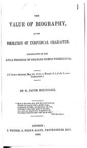 The Value of Biography in the Formation of Individual Character,: Illustrated by the Life & Writings of Charles Reece Pemberton. (A Lecture Delivered, May 12, 1844 to Branch A1 of the London Conformists.)