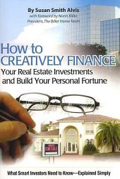 How to Creatively Finance Your Real Estate Investments and Build Your Personal Fortune: What Smart Investors Need to Know-Explained Simply