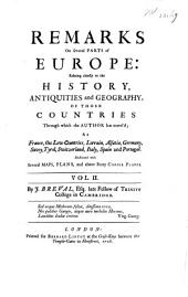 Remarks on Several Parts of Europe: Relating Chiefly to the History, Antiquities and Geography of Those Countries Through which the Author Has Travel'd; as France, the Low Countries, Lorrain, Alsatia, Germany. Savoy, Tyrol, Switzerland, Italy and Spain. Illustrated with Several Maps, Plans, and Above Forty Copper Plates, Volume 2