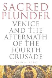 Sacred Plunder: Venice and the Aftermath of the Fourth Crusade