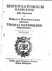 Dispensatorium Hafniense: Jussu Superiorum a Medicis Hafniensibus adornatum