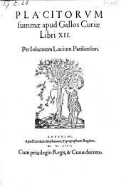 Placitorvm summæ apud Gallos Curiæ Libri XII. Per Iohannem Lucium Parisiensem