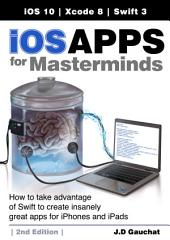 iOS Apps for Masterminds, 2nd Edition: How to take advantage of Swift 3 to create insanely great apps for iPhones and iPads