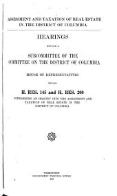 Assessment and Taxation of Real Estate in the District of Columbia: Hearings Before a Subcommittee of the Committee on the District of Columbia. House of Representatives Under H. Res. 145 and H. Res. 200; Authorizing an Inquiry Into the Assessment and Taxation of Real Estate in the District of Columbia