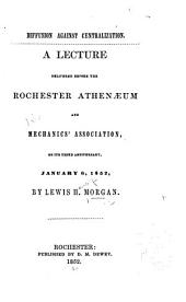 Diffusion against centralization: a lecture delivered before the Rochester Athenæum and Mechanics' Association, on its third anniversary, January 6, 1852