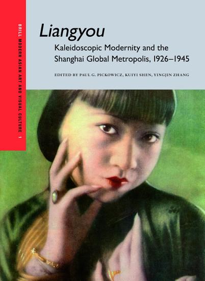 Liangyou  Kaleidoscopic Modernity and the Shanghai Global Metropolis  1926 1945 PDF