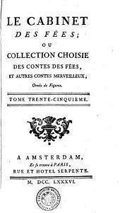 Le Cabinet Des Fées; Ou Collection Choisie Des Contes Des Fées, Et Autres Contes Merveilleux, Ornés de Figures: Tome Trente-Cinquiéme, Volume35