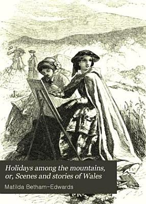Holidays Among the Mountains  Or  Scenes and Stories of Wales PDF