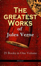The Greatest Works of Jules Verne: 25 Books in One Volume (Illustrated): Science Fiction and Action & Adventure Classics: 20 000 Leagues Under the Sea, Around the World in Eighty Days, The Mysterious Island, Journey to the Center of the Earth, From Earth to Moon...