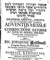 De Iudaeorum Amentia, Coecitate Et Stupore, Qui Tempus Adventus Messiae Ex Coniunctione Saturni Et Iovis In Sidere Piscium Indicare Praesumunt, Dissertatio