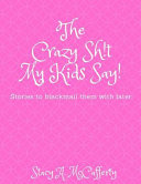 The Crazy Sh!t My Kids Say!: Stories to Blackmail the Kids with Later