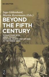 Beyond the Fifth Century: Interactions with Greek Tragedy from the Fourth Century BCE to the Middle Ages