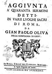 Aggiunta a' Quaranta sermoni detti, in varii luoghi sacri di Roma da Gian Paolo Oliua della Compagnia di Giesu'