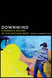 Downwind: A People's History of the Nuclear West