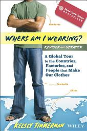 Where am I Wearing?: A Global Tour to the Countries, Factories, and People That Make Our Clothes, Edition 2