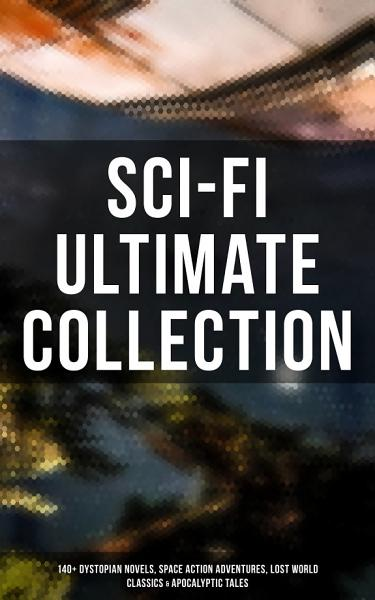 Sci Fi Ultimate Collection 140 Dystopian Novels Space Action Adventures Lost World Classics Apocalyptic Tales