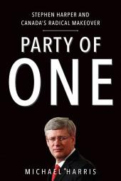 Party of One: Stephen Harper And Canada's Radical Makeover