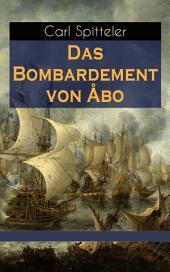 Das Bombardement von Åbo (Vollständige Ausgabe): Geschichte nach einem historischen Vorgang der Neuzeit – Historischer Roman des Literatur-Nobelpreisträgers Carl Spitteler