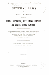 General Laws of Massachusetts Relating to Railroad Corporations: Street Railway Companies and Electric Railroad Companies. Chapters 463 and 516 of the Acts of 1906, Provisions of the Revised Laws and Subsequent Legislation to and Including the Year 1907, with an Appendix Showing Grade Crossing Abolition Legislation Since 1888. Massachusetts Railroad Commission