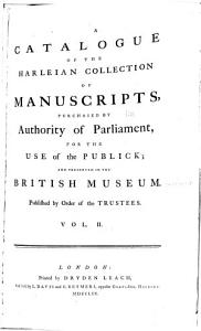 A Catalogue of the Harleian Collection of Manuscripts Purchased by the Authority of Parliament  for the Use of the Publick  and Preserved in the British Museum  Published by Order of the Trustees Book