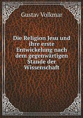 Die Religion Jesu und ihre erste Entwickelung nach dem gegenw?rtigen Stande der Wissenschaft