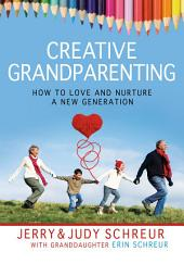 Creative Grandparenting: How to Love and Nurture a New Generation