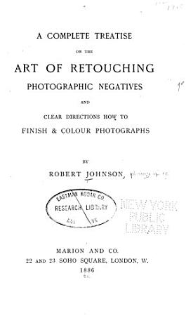A Complete Treatise on the Art of Retouching Photographic Negatives  and Clear Directions how to Finish   Colour Photographs PDF