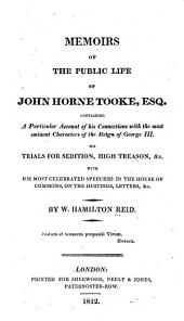 Memoirs of the Public Life of John Horne Tooke, Esq: Containing a Particular Account of His Connections with the Most Emient Characters of the Reign of George III., His Trials for Sedition, High Treason, &c., with His Most Celebrated Speeches in the House of Commons, on the Hustings, Letters, &c