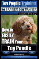 Toy Poodle Training Dog Training with the No Brainer Dog Trainer We Make It That Easy!