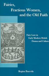 Fairies, Fractious Women, and the Old Faith: Fairy Lore in Early Modern British Drama and Culture