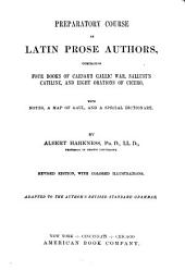 Preparatory Course in Latin Prose Authors, Comprising Four Books of Caesar's Gallic War, Sallust's Catiline, and Eight Orations of Cicero: With ... a Special Dictionary