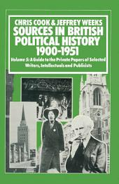 Sources In British Political History, 1900-1951: Volume 5: A Guide to the Private Papers of Selected Writers, Intellectuals and Publicists