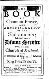 The Book of Common-prayer, and Administration of the Sacraments; and Other Parts of Divine Service for the Use of the Church of Scotland. With a Paraphrase of the Psalms in Metre by King James the VI.