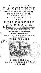 La science des personnes de cour, d'epée et de robe contenant les elemens de la philosophie moderne, la pneumatique, la metaphysique...