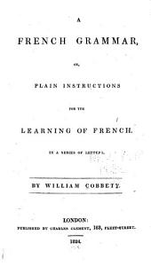 A French Grammar, Or, Plain Instructions for the Learning of French: In a Series of Letters