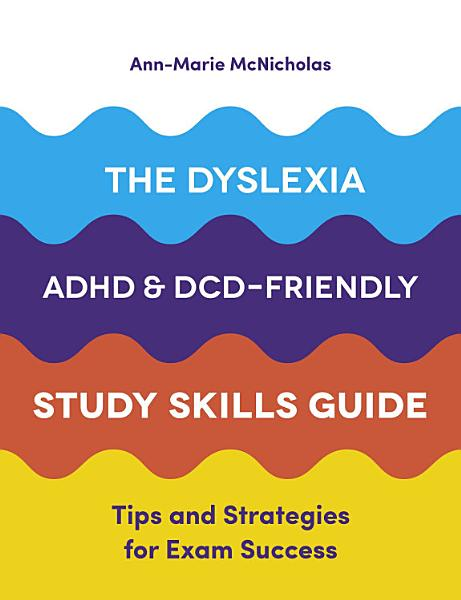 The Dyslexia  ADHD  and DCD Friendly Study Skills Guide