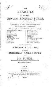 The Beauties of the Late Right Hon. Edmund Burke: Selected from the Writings, &c. of that Extraordinary Man, Alphabetically Arranged ... to which is Prefixed, a Sketch of the Life, with Some Original Anecdotes of Mr. Burke, Volume 1