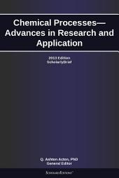 Chemical Processes—Advances in Research and Application: 2013 Edition: ScholarlyBrief