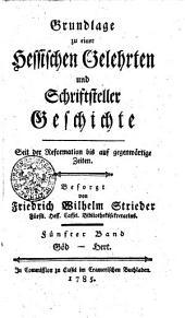 Grundlage zu einer Hessischen Gelehrten und Schriftsteller Geschichte seit der Reformation bis auf gegenwärtige Zeiten: Göd - Hert. Fünfter Band, Band 5