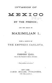 Invasion of Mexico by the French: And the Reign of Maximilian I., with a Sketch of the Empress Carlota