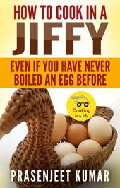 How to Cook In A Jiffy Even If You Have Never Boiled An Egg Before: #4 in the Cooking In A Jiffy Series