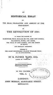 An Historical Essay on the Real Character and Amount of the Precedent of the Revolution of 1688: In which the Opinions of Mackintosh, Price, Hallam, Mr. Fox, Lord John Russell, Blackstone, Burke, and Locke, the Trial of Lord Russell, and the Merits of Sidney, are Critically Considered...