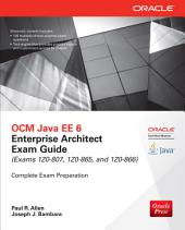 OCM Java EE 6 Enterprise Architect Exam Guide (Exams 1Z0-807, 1Z0-865 & 1Z0-866): Edition 3