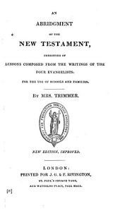 An abridgment of the New Testament, consisting of lessons composed from the writings of the four Evangelists, by mrs. Trimmer