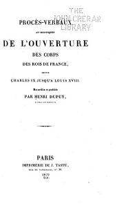 Procès̀-verbaux authentiques de l'ouverture des corps des rois de France, depuis Charles IX jusqu'à Louis XVIII.