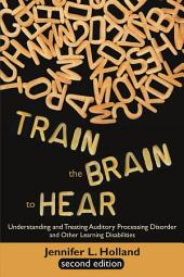Train the Brain to Hear: Understanding and Treating Auditory Processing Disorder, Dyslexia, Dysgraphia, Dyspraxia, Short Term Memory, Executive Function, Comprehension, and ADD/ADHD (Second Edition)