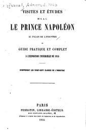 Visites et études de S. A. I. le prince Napoléon au Palais de l'industrie: ou, Guide pratique et complet à l'Exposition universelle de 1855 ; comprenant les vingt-sept classes de l'industrie