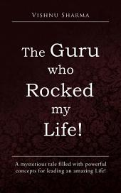 The GURU who ROCKED my LIFE!: A mysterious tale filled with powerful concepts for leading an amazing Life!