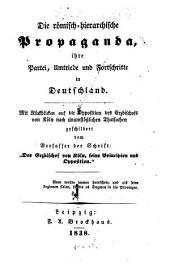 """Die römisch-hierarchische Propaganda, ihre Partei, Umtriebe und Fortschritte in Deutschland: mit Rückblicken auf die Opposition des Erzbischofs von Cöln, auch unumstößliche Thatsachen geschildert von dem Verfasser der Schrift: """"Der Erzbischof von Köln, seine Principien und Opposition"""""""