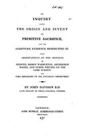 An Inquiry Into the Origin and Intent of Primitive Sacrifice, and the Scripture Evidence Respecting it: With Observations on the Opinions of Spencer, Bishop Warburton, Archbishop Magee, and Other Writers on the Same Subject and Some Reflexions on the Unitarian Controversy
